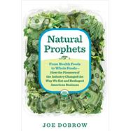 Natural Prophets From Health Foods to Whole Foods--How the Pioneers of the Industry Changed the Way We Eat and Reshaped American Business by Dobrow, Joe, 9781623361792