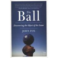 The Ball: Discovering the Object of the Game by Fox, John, 9780061881794