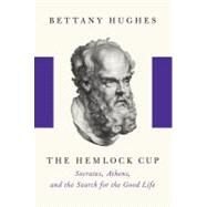 Hemlock Cup : Socrates, Athens, and the Search for the Good Life 9781400041794U