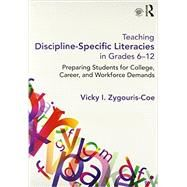 Teaching Discipline-Specific Literacies in Grades 6-12: Preparing Students for College, Career, and Workforce Demands by Zygouris-Coe, Vicky I., 9780415661799