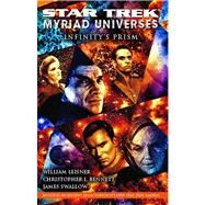 Star Trek: Myriad Universes: Infinity's Prism by Bennett, Christopher L.; Leisner, William; Swallow, James, 9781416571803