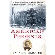 American Phoenix The Remarkable Story of William Skinner, A Man Who Turned Disaster Into Destiny by Kilborne, Sarah S., 9781451671803