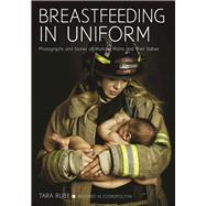 Breastfeeding in Uniform Photographs and Stories of Working Moms and Their Babies by Ruby, Tara, 9781682031803