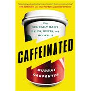 Caffeinated How Our Daily Habit Helps, Hurts, and Hooks Us by Carpenter, Murray, 9780142181805