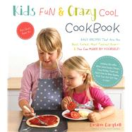Kids' Fun and Crazy Cool Cookbook Easy Recipes That Are the Best, Cutest, Most Tastiest Ever—and You Can Make by Yourself! by Campbell, Desiree, 9781624141805