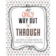 The Only Way Out is Through 100 Inspiring Hand-Lettered Quotes to Comfort, Encourage and Inspire by Westdale, Laura; Spinks, Lindsey; Kluge, Crystal (CON), 9781681881805