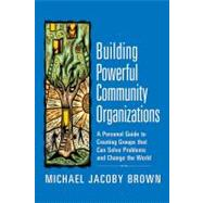 Building Powerful Community Organizations : A Personal Guide to Creating Groups That Can Solve Problems and Change the World by Unknown, 9780977151806