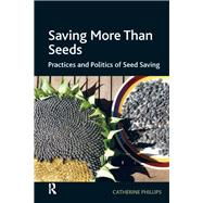 Saving More Than Seeds: Practices and Politics of Seed Saving by Phillips,Catherine, 9781138271807