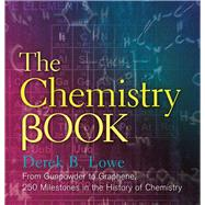 The Chemistry Book From Gunpowder to Graphene, 250 Milestones in the History of Chemistry by Lowe, Derek B, 9781454911807