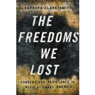 The Freedoms We Lost: Consent and Resistance in Revolutionary America by Smith, Barbara Clark, 9781595581808