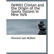 Dewitt Clinton and the Origin of the Spoils System in New York by McBain, Howard Lee, 9780554771809