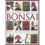 The Complete Practical Encyclopedia of Bonsai The Essential Step-by-Step Guide to Creating, Growing, and Displaying Bonsai with Over 800 Photographs by Norman, Ken, 9780754821809