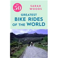 The 50 Greatest Bike Rides of the World by Woods, Sarah, 9781785781810
