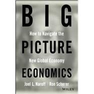 BIG Picture Economics : How to Navigate the New Global Economy by Naroff, Joel; Scherer, Ron, 9780470641811