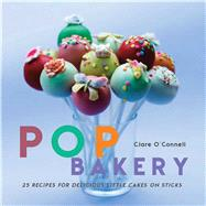 Pop Bakery: 25 Recipes for Delicious Little Cakes on Sticks by O'connell, Clare, 9781782491811