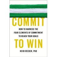 Commit to Win: How to Harness the Four Elements of Commitment to Reach Your Goals by Reeder, Heidi, Ph.d., 9780142181812