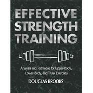 Effective Strength Training : Analysis and Technique for Upper Body, Lower Body, and Trunk Exercises by Brooks, Douglas, 9780736041812