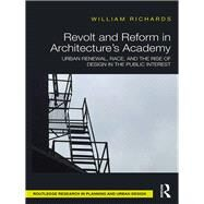 Revolt and Reform in Architecture's Academy: Urban Renewal, Race, and the Rise of Design in the Public Interest by Richards; William, 9781138121812