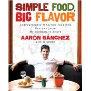 Simple Food, Big Flavor Unforgettable Mexican-Inspired Recipes from My Kitchen to Yours by Sanchez, Aaron; Goode, JJ; Turkell, Michael Harlan, 9781501141812