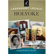 Legendary Locals of Holyoke by Sears, Jacqueline M., 9781467101813