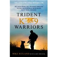 Trident K9 Warriors My Tale from the Training Ground to the Battlefield with Elite Navy SEAL Canines by Ritland, Mike; Brozek, Gary, 9781250041814