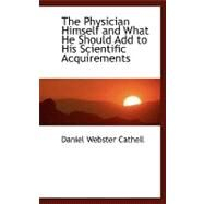 The Physician Himself and What He Should Add to His Scientific Acquirements by Cathell, Daniel Webster, 9780554461816
