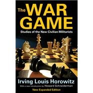 The War Game: Studies of the New Civilian Militarists by Horowitz,Irving, 9781412851817