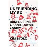 Unfriending My Ex Confessions of a Social Media Addict by Stolz, Kim, 9781476761817