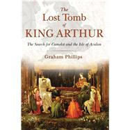 The Lost Tomb of King Arthur by Phillips, Graham, 9781591431817