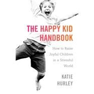 The Happy Kid Handbook: How to Raise Joyful Children in a Stressful World by Hurley, Katie, 9780399171819