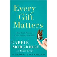Every Gift Matters: How Your Passion Can Change the World by Morgridge, Carrie, 9781626341821