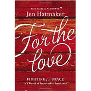For the Love: Fighting for Grace in a World of Impossible Standards by Hatmaker, Jen, 9780718031824