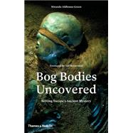 Bog Bodies Uncovered: Solving Europe's Ancient Mystery by Aldhouse-Green, Miranda, 9780500051825