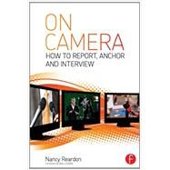 On Camera: How To Report, Anchor & Interview by Reardon; Nancy, 9780415831826
