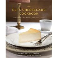 The Eli's Cheesecake Cookbook Remarkable Recipes from a Chicago Legend by Schulman, Maureen; Lane, Tara; Worthington, Jolene; Moles, Diana; McCullough, Peter; Kogan, Rick, 9781572841826