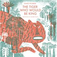 The Tiger Who Would Be King by Thurber, James; Yoon, Joohee, 9781592701827