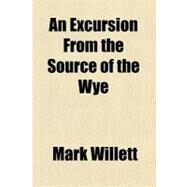 An Excursion from the Source of the Wye by Willett, Mark, 9780217171830