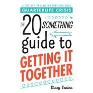 The 20 Something Guide to Getting It Together: A Step-by-step Plan for Surviving Your Quarterlife Crisis by Traina, Mary, 9781440571831