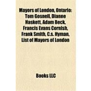Mayors of London, Ontario : Tom Gosnell, Dianne Haskett, Adam Beck, Francis Evans Cornish, Frank Smith, C. S. Hyman, List of Mayors of London by , 9781155371832