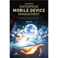 A Legal Guide to Enterprise Mobile Device Management: Managing Bring Your Own Devices (Byod) and Employer-issued Device Programs by Wu, Stephen S., 9781627221832