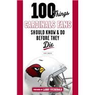 100 Things Cardinals Fans Should Know and Do Before They Die by Somers, Kent; Fitzgerald, Larry, 9781629371832