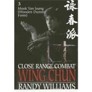 Close Range Combat Wing Chun: Mook Yan Joang (Wooden Man Dummy Form, Drills and Applications) by Williams, Randy, 9780865681835