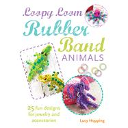 Loopy Loom Rubber Band Animals: 25 Fun Designs for Jewelry and Accessories by Hopping, Lucy, 9781782491835