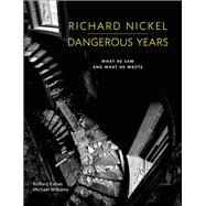 Richard Nickel Dangerous Years What He Saw and What He Wrote by Nickel, Richard; Cahan, Richard; Williams, Michael, 9780991541836
