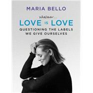 Whatever... Love Is Love: Questioning the Labels We Give Ourselves by Bello, Maria, 9780062351838