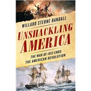 Unshackling America The War of 1812 as the Final Chapter of the American Revolution by Randall, Willard Sterne, 9781250111838