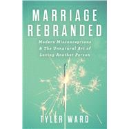 Marriage Rebranded Modern Misconceptions & the Unnatural Art of Loving Another Person by Ward, Tyler, 9780802411839