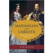 Maximilian and Carlota Europe's Last Empire in Mexico by McAllen, M. M., 9781595341839
