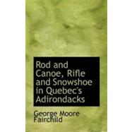 Rod and Canoe, Rifle and Snowshoe in Quebec's Adirondacks by Fairchild, George Moore, 9780554671840