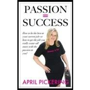 Passion = Success : How to Be the Best at Your Current Job-or How to Get the Job You Really Want-All Starts with the Passion in You! by Pickering, April, 9781936401840